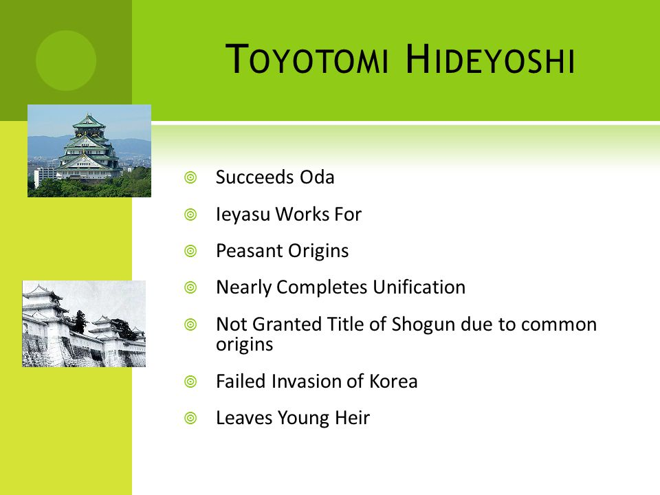 T OYOTOMI H IDEYOSHI  Succeeds Oda  Ieyasu Works For  Peasant Origins  Nearly Completes Unification  Not Granted Title of Shogun due to common origins  Failed Invasion of Korea  Leaves Young Heir