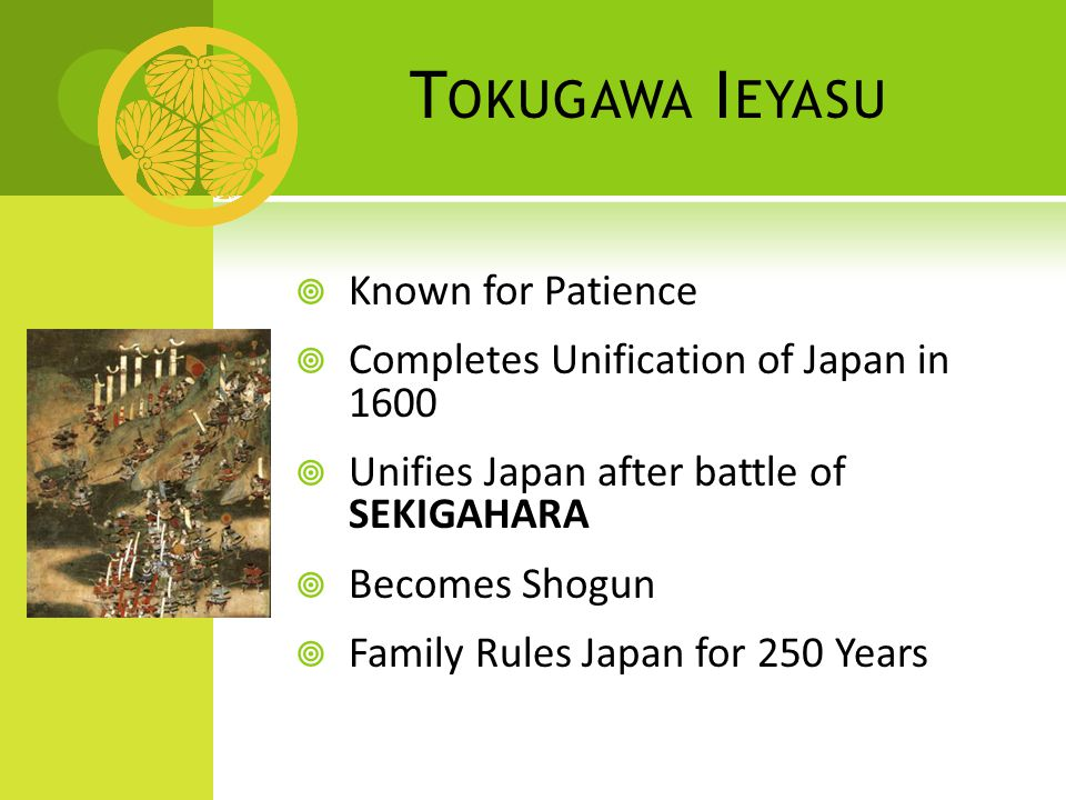 T OKUGAWA I EYASU  Known for Patience  Completes Unification of Japan in 1600  Unifies Japan after battle of SEKIGAHARA  Becomes Shogun  Family Rules Japan for 250 Years