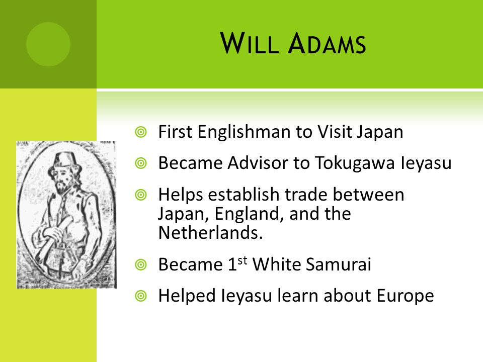 W ILL A DAMS  First Englishman to Visit Japan  Became Advisor to Tokugawa Ieyasu  Helps establish trade between Japan, England, and the Netherlands.