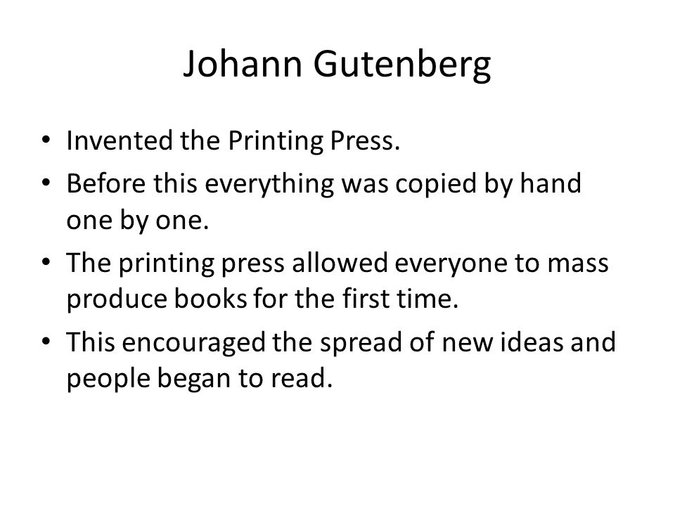 Johann Gutenberg Invented the Printing Press. Before this everything was copied by hand one by one.