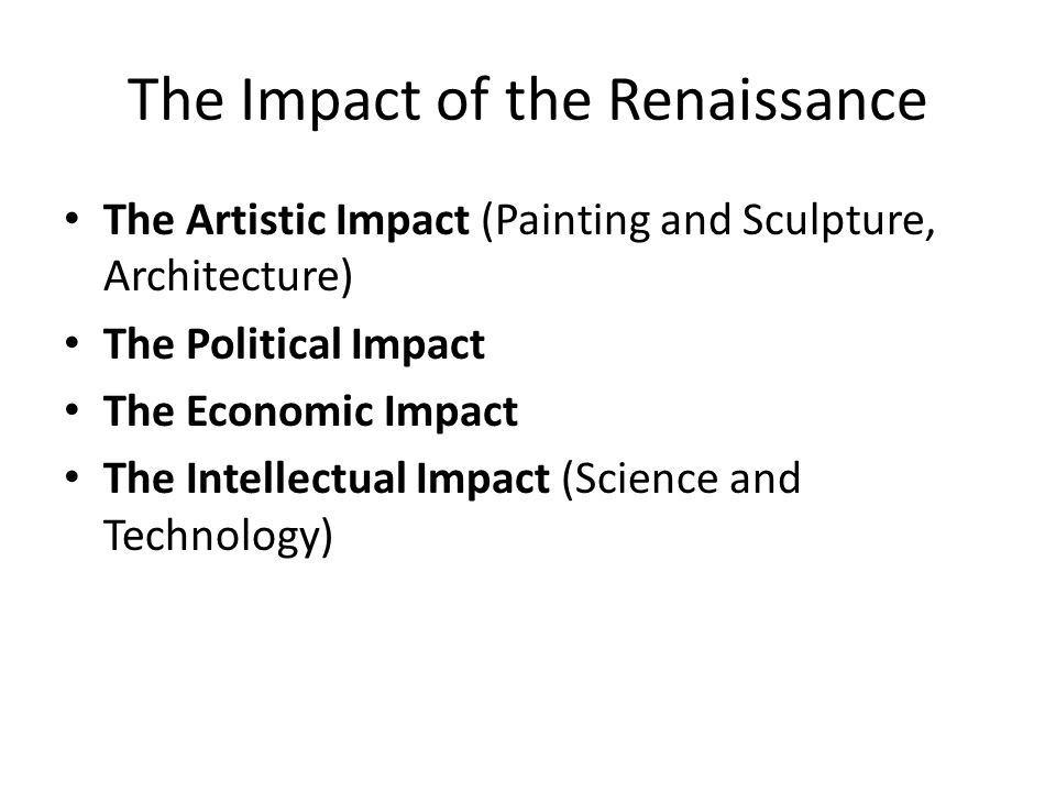 The Impact of the Renaissance The Artistic Impact (Painting and Sculpture, Architecture) The Political Impact The Economic Impact The Intellectual Impact (Science and Technology)