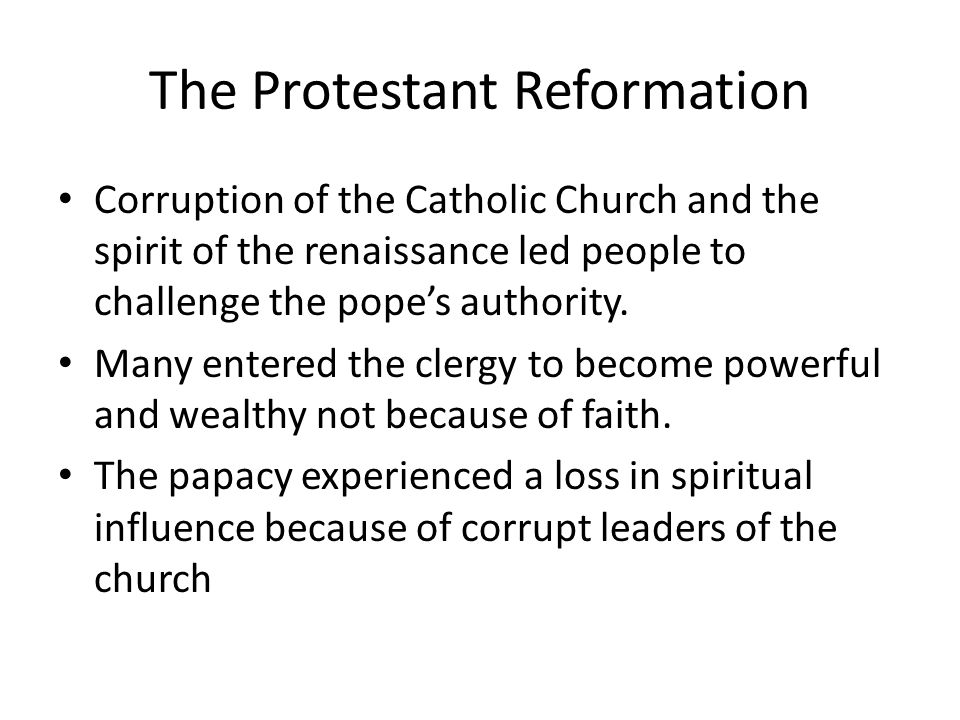 The Protestant Reformation Corruption of the Catholic Church and the spirit of the renaissance led people to challenge the pope's authority.
