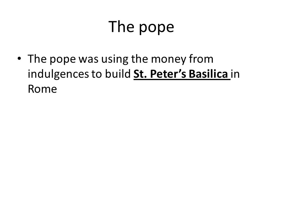 The pope The pope was using the money from indulgences to build St. Peter's Basilica in Rome