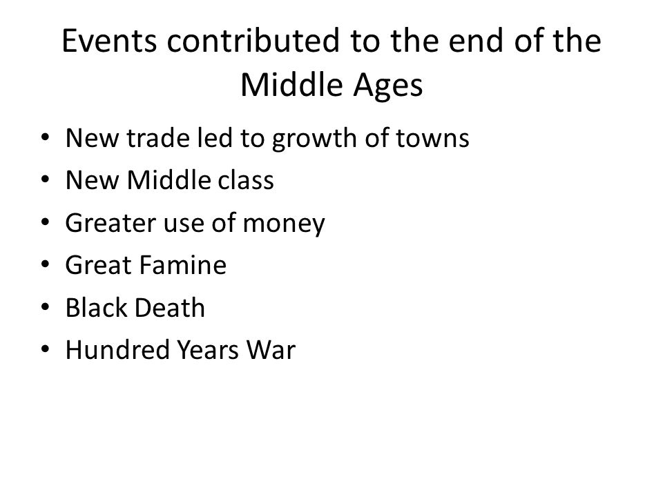 Events contributed to the end of the Middle Ages New trade led to growth of towns New Middle class Greater use of money Great Famine Black Death Hundred Years War