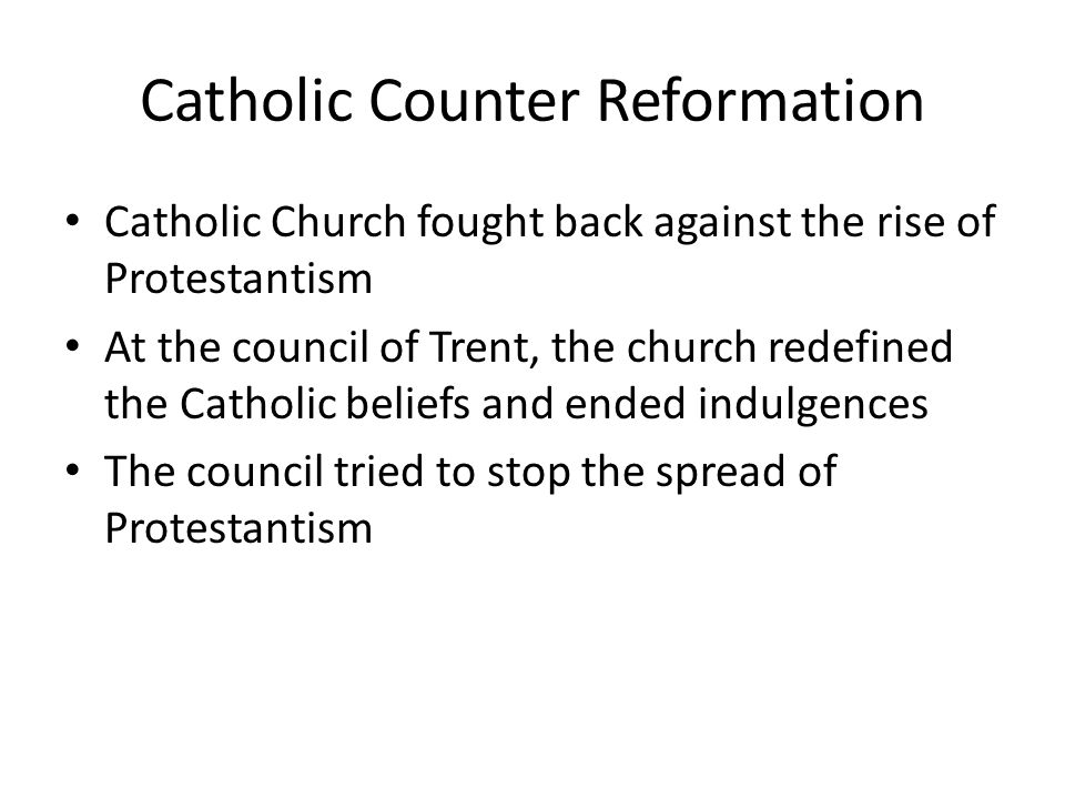 Catholic Counter Reformation Catholic Church fought back against the rise of Protestantism At the council of Trent, the church redefined the Catholic beliefs and ended indulgences The council tried to stop the spread of Protestantism