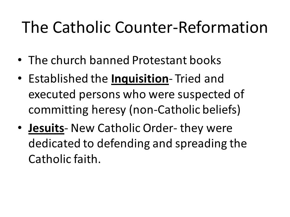The Catholic Counter-Reformation The church banned Protestant books Established the Inquisition- Tried and executed persons who were suspected of committing heresy (non-Catholic beliefs) Jesuits- New Catholic Order- they were dedicated to defending and spreading the Catholic faith.