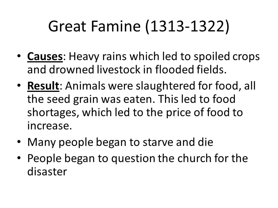 Great Famine (1313-1322) Causes: Heavy rains which led to spoiled crops and drowned livestock in flooded fields.