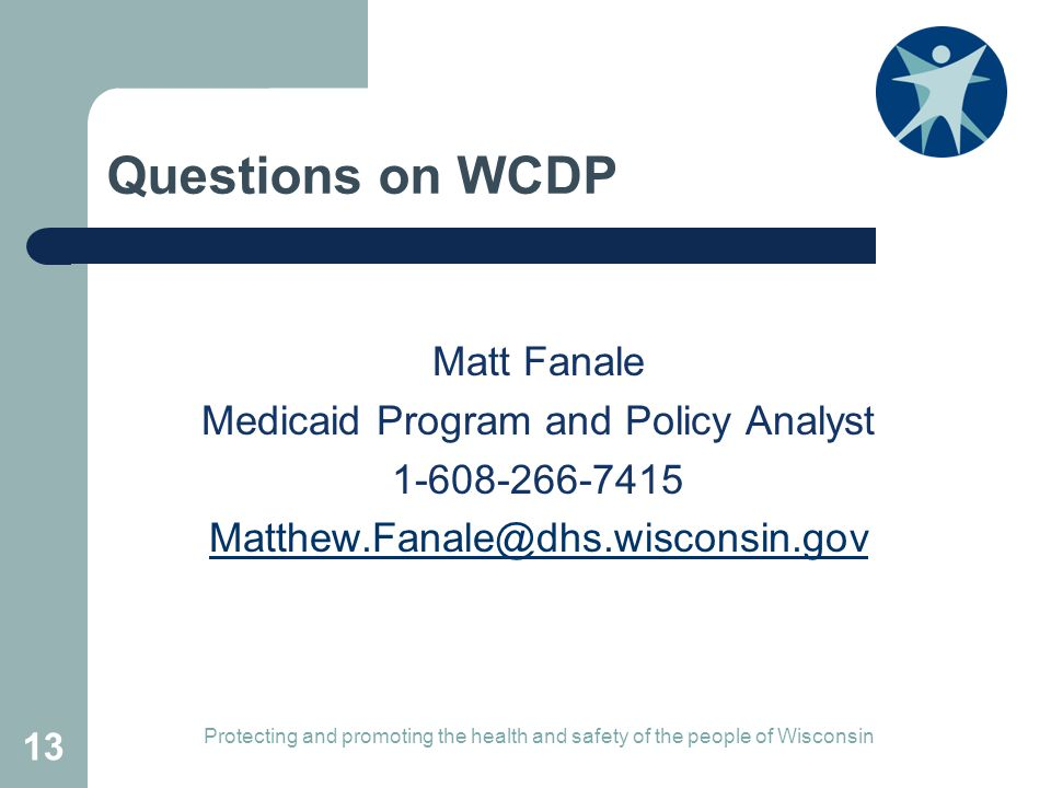 Questions on WCDP Matt Fanale Medicaid Program and Policy Analyst 1-608-266-7415 Matthew.Fanale@dhs.wisconsin.gov Protecting and promoting the health and safety of the people of Wisconsin 13