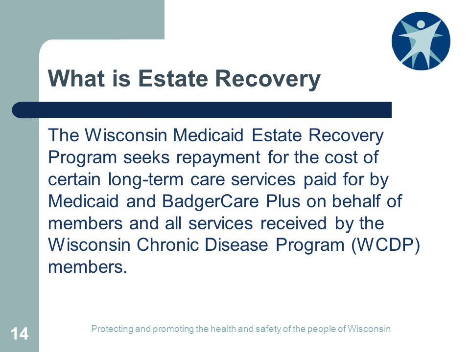 What is Estate Recovery The Wisconsin Medicaid Estate Recovery Program seeks repayment for the cost of certain long-term care services paid for by Medicaid and BadgerCare Plus on behalf of members and all services received by the Wisconsin Chronic Disease Program (WCDP) members.