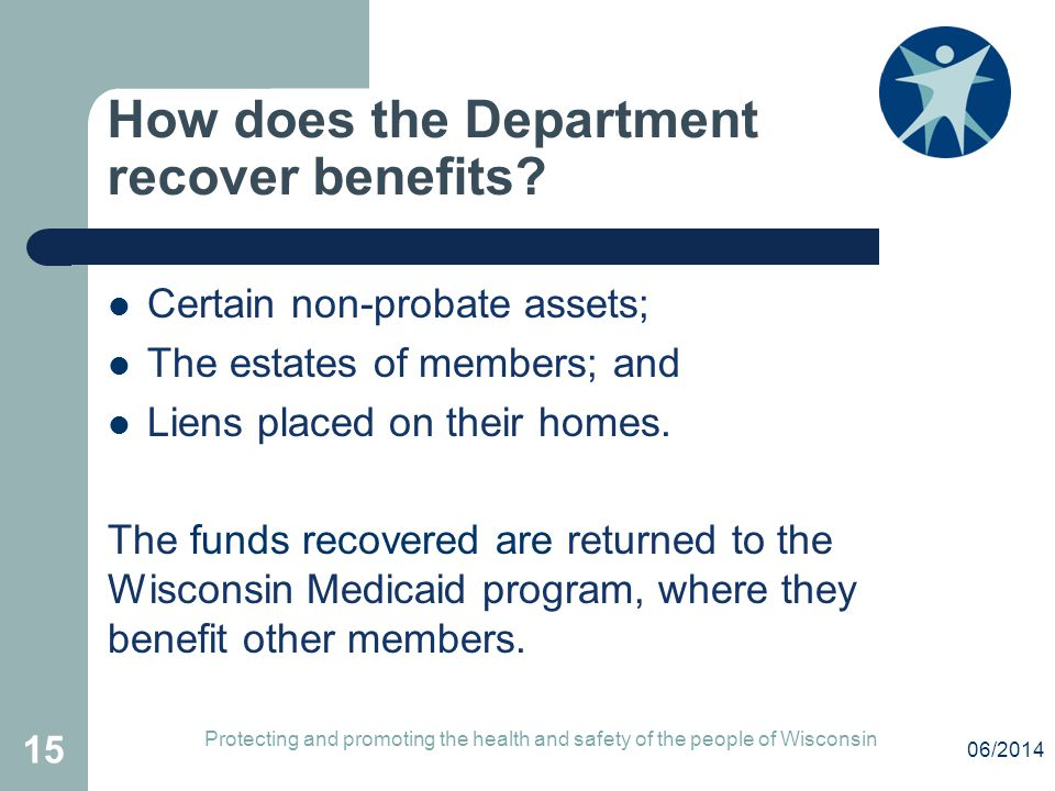 How does the Department recover benefits? Certain non-probate assets; The estates of members; and Liens placed on their homes. The funds recovered are