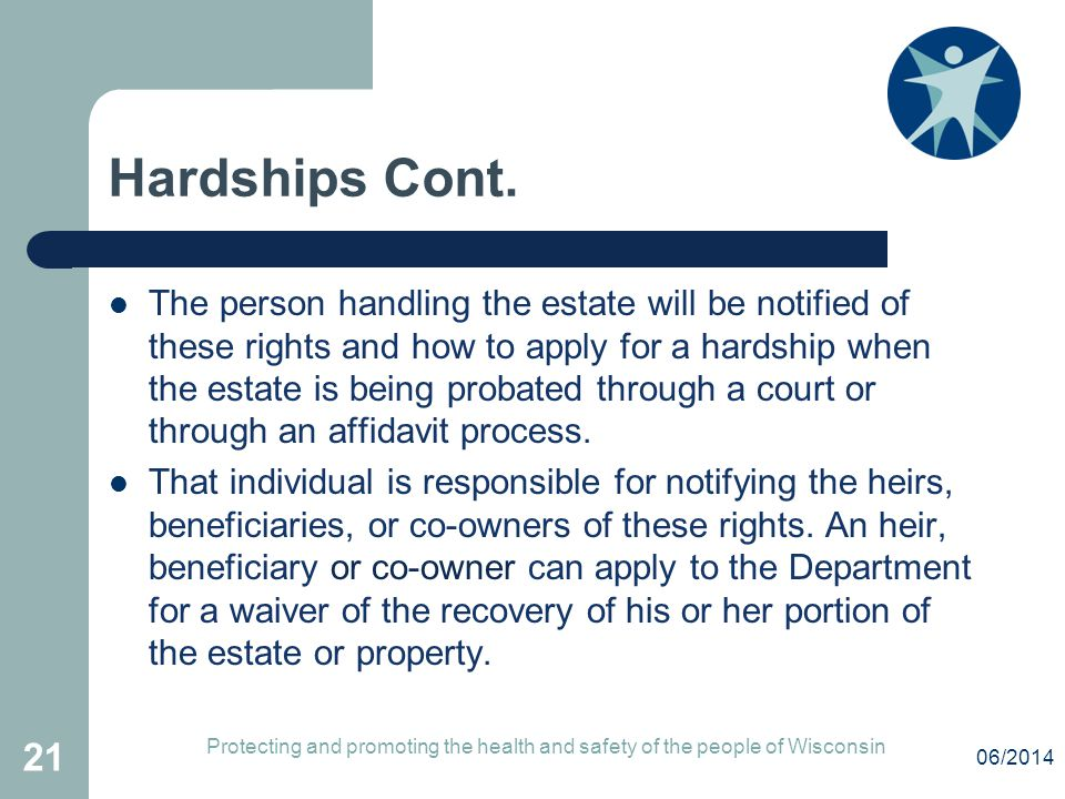 Hardships Cont. The person handling the estate will be notified of these rights and how to apply for a hardship when the estate is being probated thro