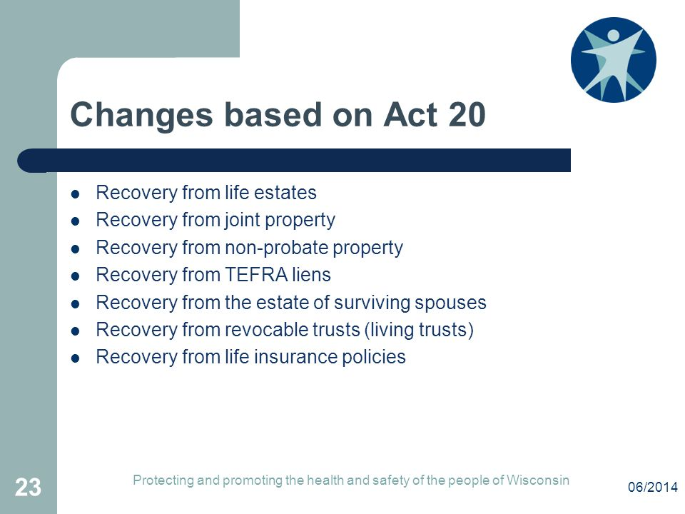 Changes based on Act 20 Recovery from life estates Recovery from joint property Recovery from non-probate property Recovery from TEFRA liens Recovery from the estate of surviving spouses Recovery from revocable trusts (living trusts) Recovery from life insurance policies 06/2014 Protecting and promoting the health and safety of the people of Wisconsin 23