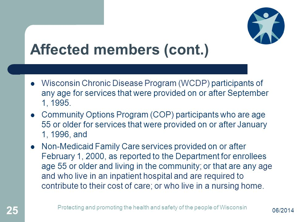 Affected members (cont.) Wisconsin Chronic Disease Program (WCDP) participants of any age for services that were provided on or after September 1, 1995.