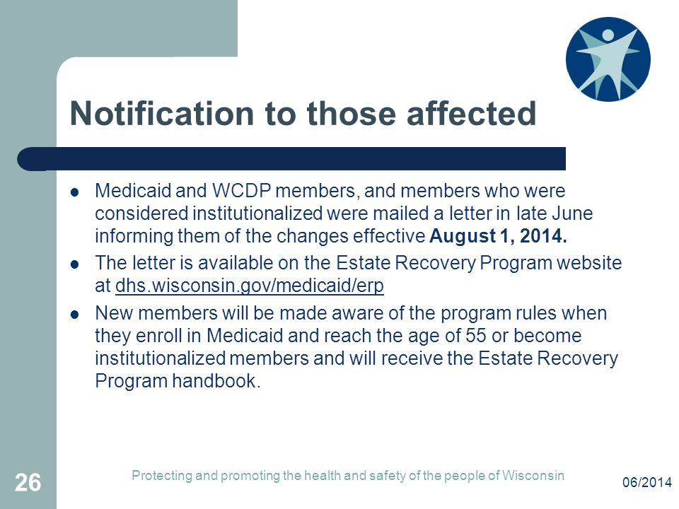 Notification to those affected Medicaid and WCDP members, and members who were considered institutionalized were mailed a letter in late June informing them of the changes effective August 1, 2014.