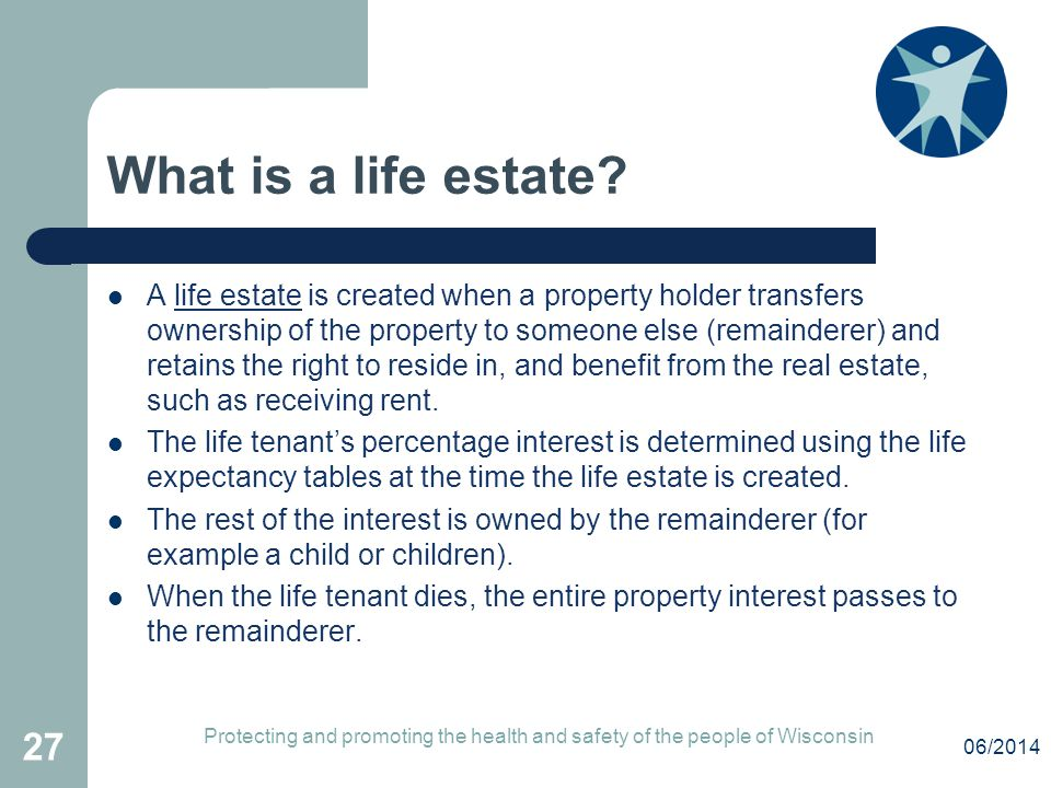 What is a life estate? A life estate is created when a property holder transfers ownership of the property to someone else (remainderer) and retains t