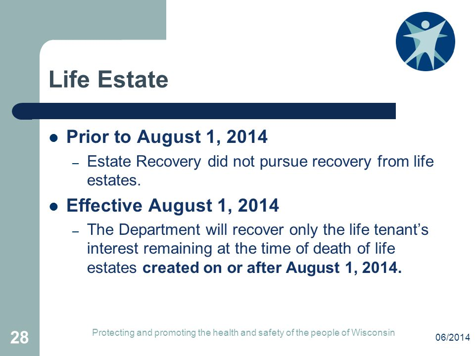 Life Estate Prior to August 1, 2014 – Estate Recovery did not pursue recovery from life estates. Effective August 1, 2014 – The Department will recove