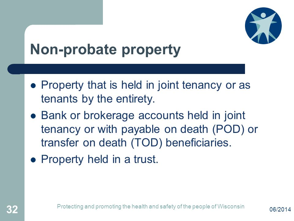 Non-probate property Property that is held in joint tenancy or as tenants by the entirety. Bank or brokerage accounts held in joint tenancy or with pa
