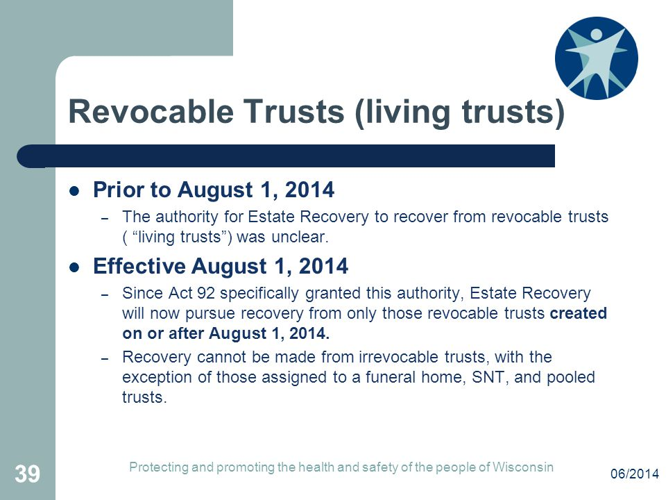 """Revocable Trusts (living trusts) Prior to August 1, 2014 – The authority for Estate Recovery to recover from revocable trusts ( """"living trusts"""") was u"""