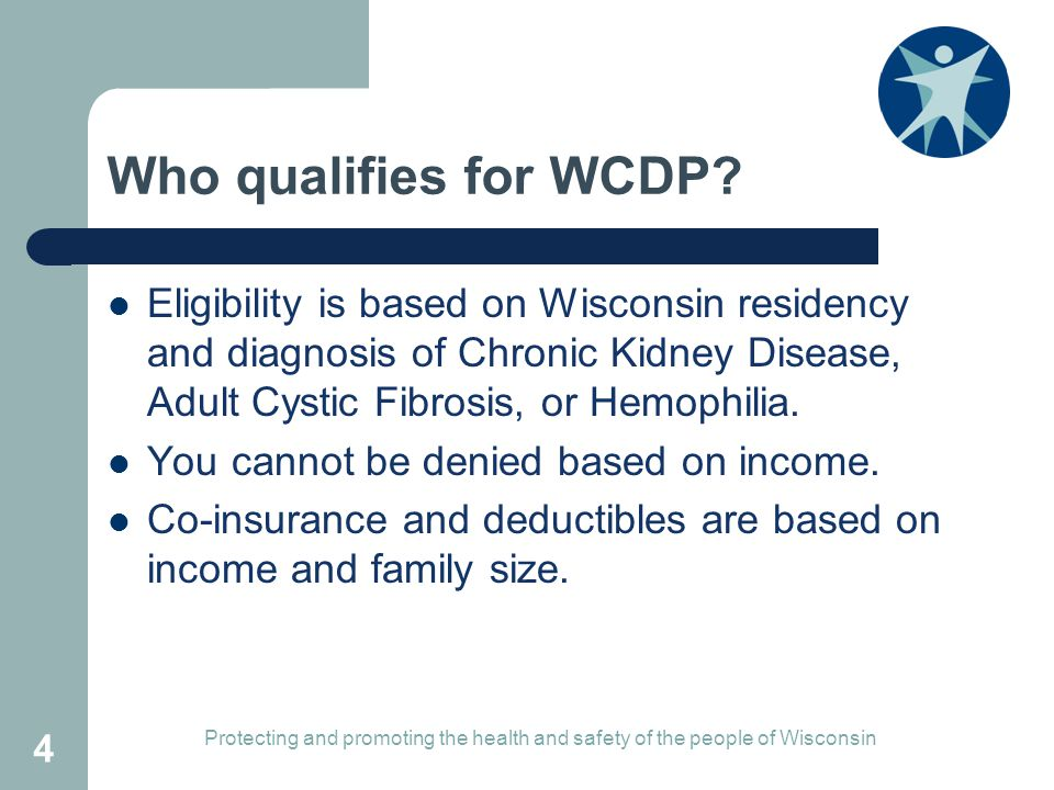 Who qualifies for WCDP? Eligibility is based on Wisconsin residency and diagnosis of Chronic Kidney Disease, Adult Cystic Fibrosis, or Hemophilia. You