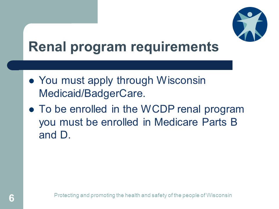 Renal program requirements You must apply through Wisconsin Medicaid/BadgerCare.
