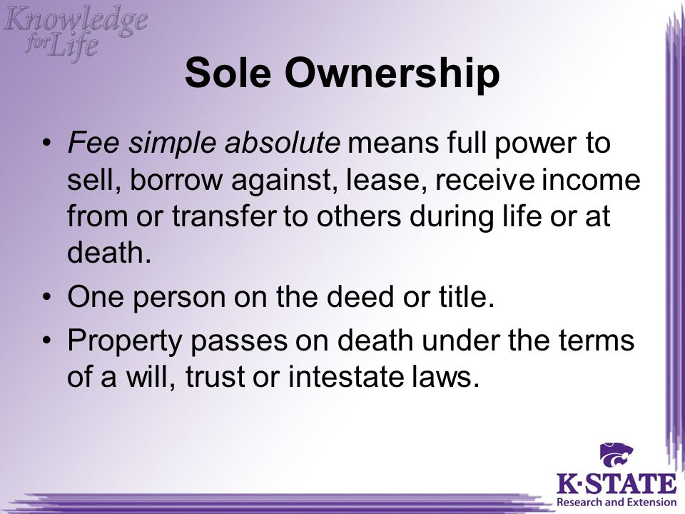 Sole Ownership Fee simple absolute means full power to sell, borrow against, lease, receive income from or transfer to others during life or at death.