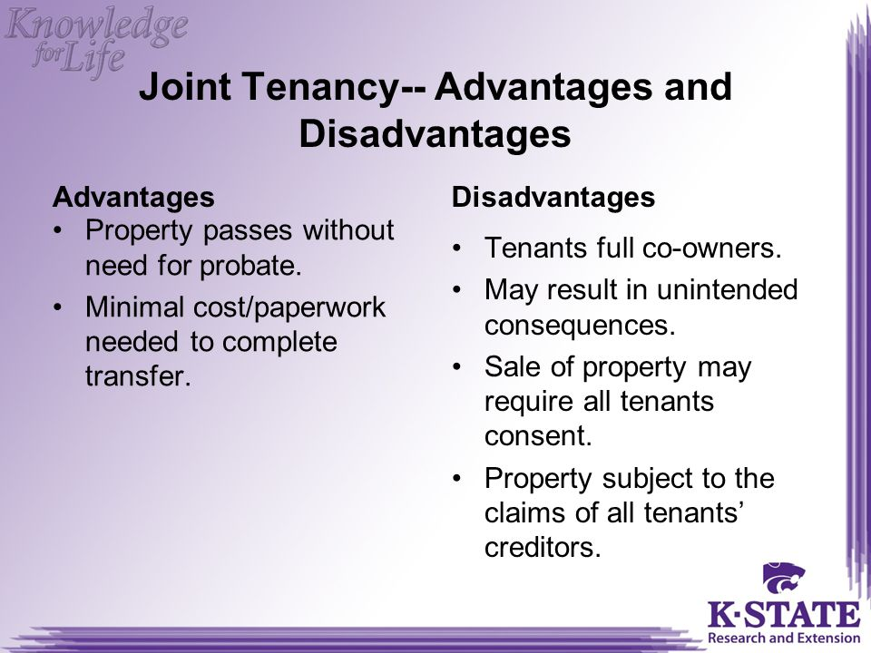 Joint Tenancy-- Advantages and Disadvantages Advantages Property passes without need for probate.