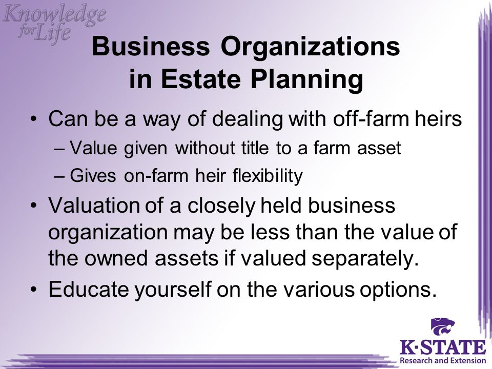 Business Organizations in Estate Planning Can be a way of dealing with off-farm heirs –Value given without title to a farm asset –Gives on-farm heir flexibility Valuation of a closely held business organization may be less than the value of the owned assets if valued separately.