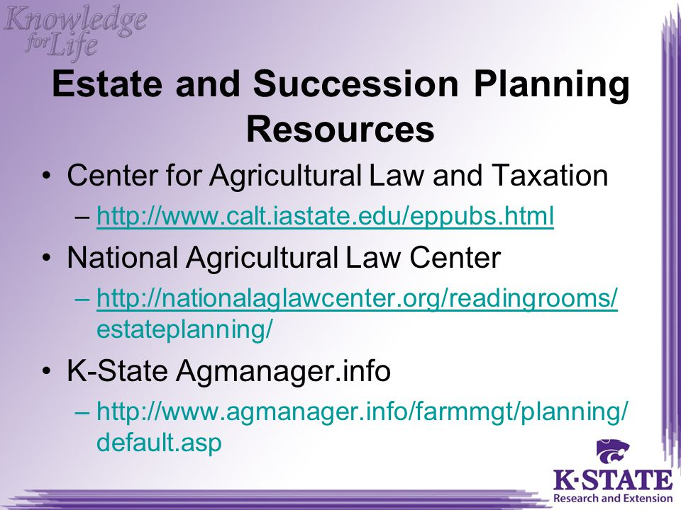 Estate and Succession Planning Resources Center for Agricultural Law and Taxation –http://www.calt.iastate.edu/eppubs.htmlhttp://www.calt.iastate.edu/eppubs.html National Agricultural Law Center –http://nationalaglawcenter.org/readingrooms/ estateplanning/http://nationalaglawcenter.org/readingrooms/ K-State Agmanager.info –http://www.agmanager.info/farmmgt/planning/ default.asp