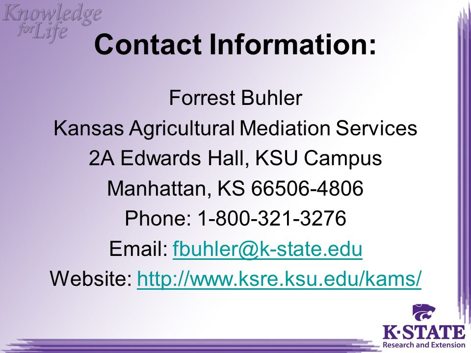Contact Information: Forrest Buhler Kansas Agricultural Mediation Services 2A Edwards Hall, KSU Campus Manhattan, KS 66506-4806 Phone: 1-800-321-3276 Email: fbuhler@k-state.edufbuhler@k-state.edu Website: http://www.ksre.ksu.edu/kams/http://www.ksre.ksu.edu/kams/