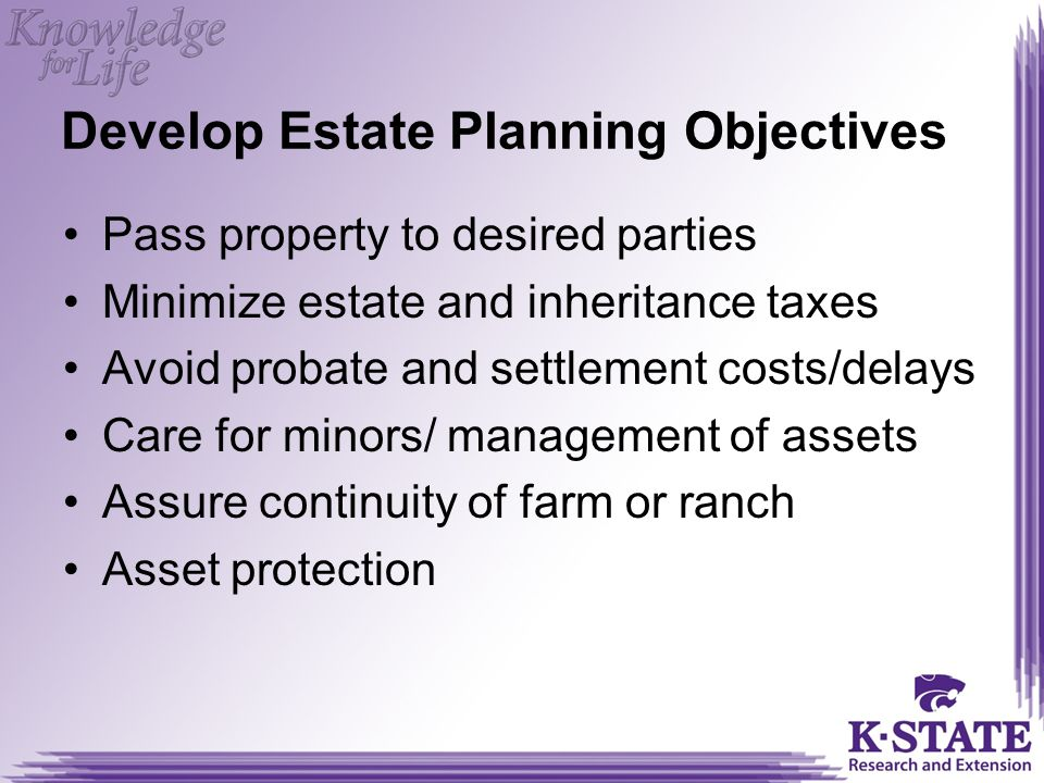 Develop Estate Planning Objectives Pass property to desired parties Minimize estate and inheritance taxes Avoid probate and settlement costs/delays Care for minors/ management of assets Assure continuity of farm or ranch Asset protection