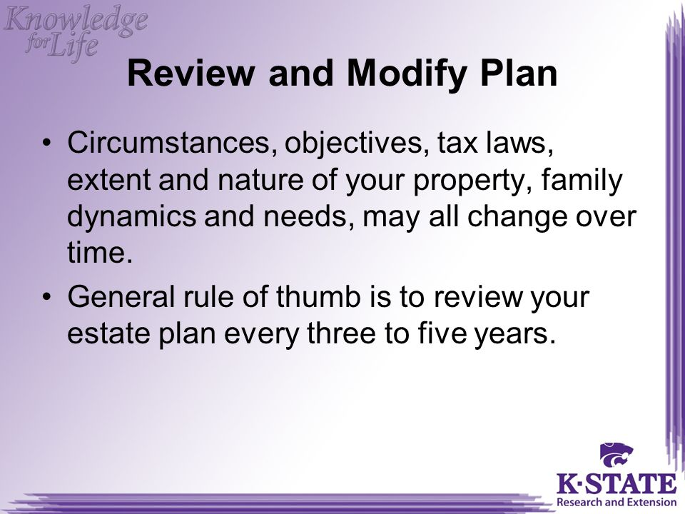 Review and Modify Plan Circumstances, objectives, tax laws, extent and nature of your property, family dynamics and needs, may all change over time.