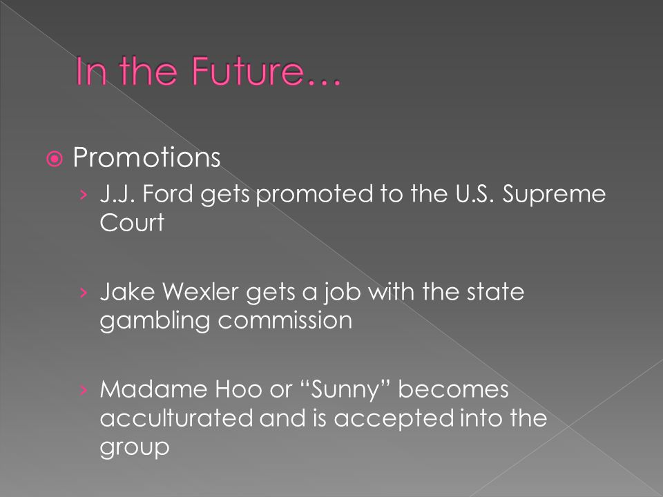 " Promotions › J.J. Ford gets promoted to the U.S. Supreme Court › Jake Wexler gets a job with the state gambling commission › Madame Hoo or ""Sunny"" b"