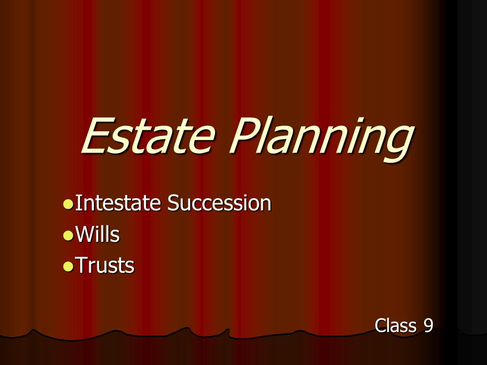 Estate Planning Intestate Succession Intestate Succession Wills Wills Trusts Trusts Class 9