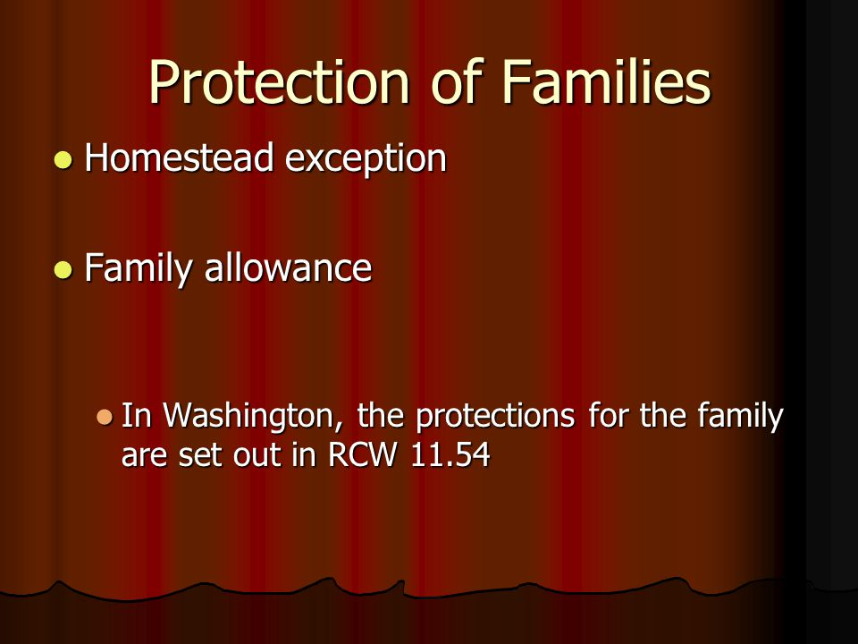 Protection of Families Homestead exception Homestead exception Family allowance Family allowance In Washington, the protections for the family are set out in RCW 11.54 In Washington, the protections for the family are set out in RCW 11.54