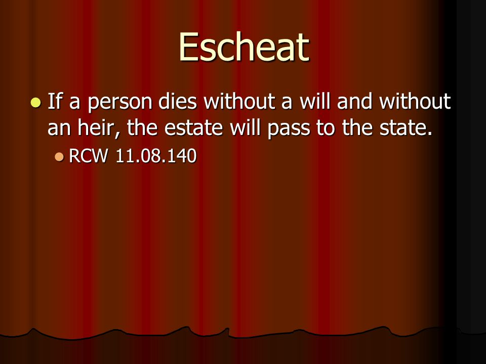 Escheat If a person dies without a will and without an heir, the estate will pass to the state.