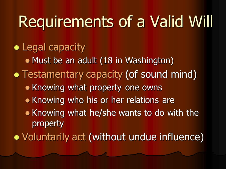 Requirements of a Valid Will Legal capacity Legal capacity Must be an adult (18 in Washington) Must be an adult (18 in Washington) Testamentary capacity (of sound mind) Testamentary capacity (of sound mind) Knowing what property one owns Knowing what property one owns Knowing who his or her relations are Knowing who his or her relations are Knowing what he/she wants to do with the property Knowing what he/she wants to do with the property Voluntarily act (without undue influence) Voluntarily act (without undue influence)