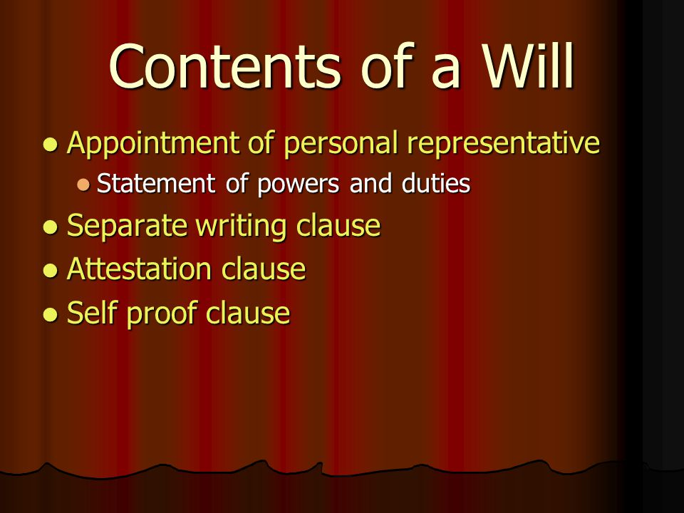 Contents of a Will Appointment of personal representative Appointment of personal representative Statement of powers and duties Statement of powers and duties Separate writing clause Separate writing clause Attestation clause Attestation clause Self proof clause Self proof clause
