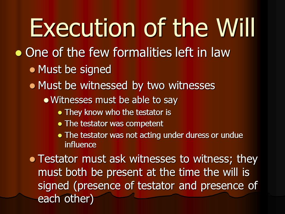 Execution of the Will One of the few formalities left in law One of the few formalities left in law Must be signed Must be signed Must be witnessed by two witnesses Must be witnessed by two witnesses Witnesses must be able to say Witnesses must be able to say They know who the testator is They know who the testator is The testator was competent The testator was competent The testator was not acting under duress or undue influence The testator was not acting under duress or undue influence Testator must ask witnesses to witness; they must both be present at the time the will is signed (presence of testator and presence of each other) Testator must ask witnesses to witness; they must both be present at the time the will is signed (presence of testator and presence of each other)