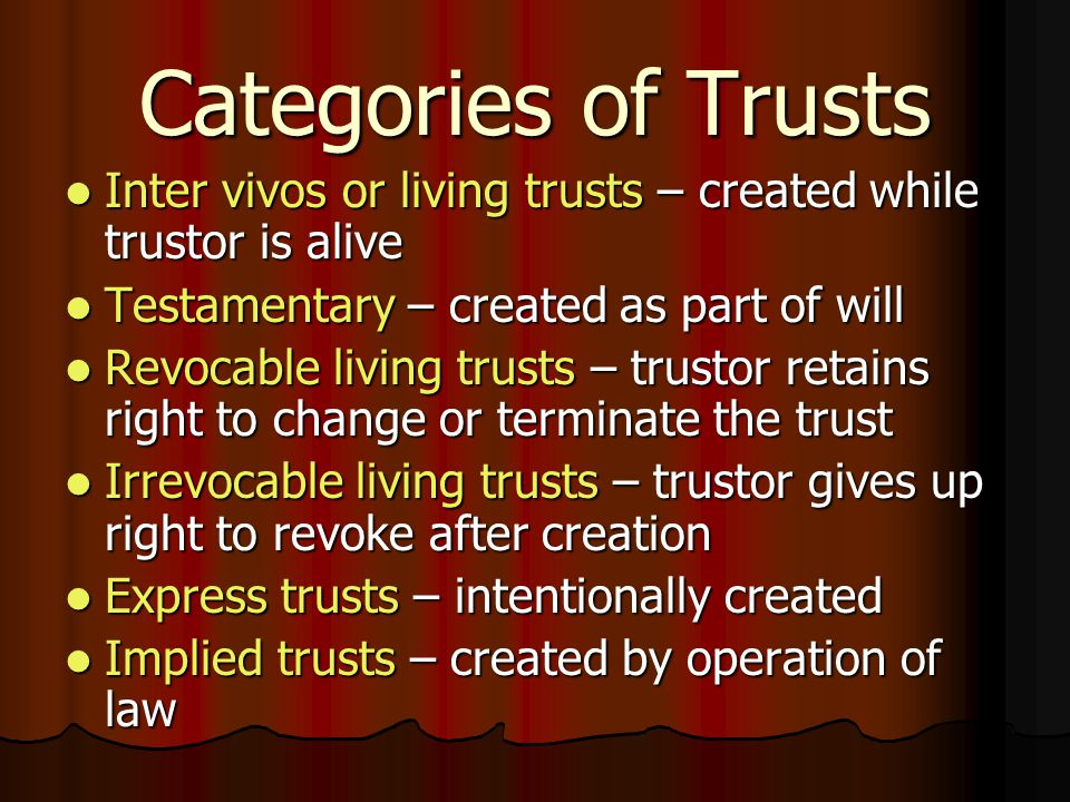 Categories of Trusts Inter vivos or living trusts – created while trustor is alive Inter vivos or living trusts – created while trustor is alive Testamentary – created as part of will Testamentary – created as part of will Revocable living trusts – trustor retains right to change or terminate the trust Revocable living trusts – trustor retains right to change or terminate the trust Irrevocable living trusts – trustor gives up right to revoke after creation Irrevocable living trusts – trustor gives up right to revoke after creation Express trusts – intentionally created Express trusts – intentionally created Implied trusts – created by operation of law Implied trusts – created by operation of law
