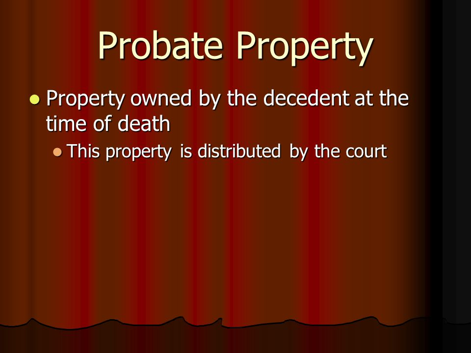 Probate Property Property owned by the decedent at the time of death Property owned by the decedent at the time of death This property is distributed by the court This property is distributed by the court