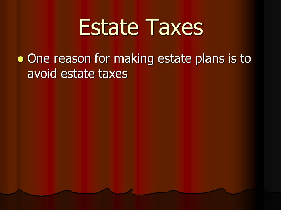 Estate Taxes One reason for making estate plans is to avoid estate taxes One reason for making estate plans is to avoid estate taxes