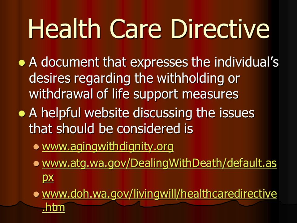 Health Care Directive A document that expresses the individual's desires regarding the withholding or withdrawal of life support measures A document that expresses the individual's desires regarding the withholding or withdrawal of life support measures A helpful website discussing the issues that should be considered is A helpful website discussing the issues that should be considered is www.agingwithdignity.org www.agingwithdignity.org www.agingwithdignity.org www.atg.wa.gov/DealingWithDeath/default.as px www.atg.wa.gov/DealingWithDeath/default.as px www.atg.wa.gov/DealingWithDeath/default.as px www.atg.wa.gov/DealingWithDeath/default.as px www.doh.wa.gov/livingwill/healthcaredirective.htm www.doh.wa.gov/livingwill/healthcaredirective.htm www.doh.wa.gov/livingwill/healthcaredirective.htm www.doh.wa.gov/livingwill/healthcaredirective.htm