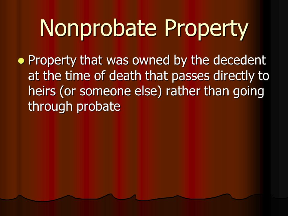 Nonprobate Property Property that was owned by the decedent at the time of death that passes directly to heirs (or someone else) rather than going through probate Property that was owned by the decedent at the time of death that passes directly to heirs (or someone else) rather than going through probate