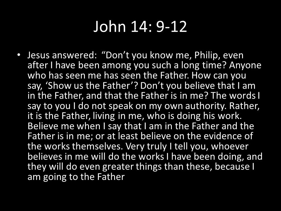 """John 14: 9-12 Jesus answered: """"Don't you know me, Philip, even after I have been among you such a long time? Anyone who has seen me has seen the Fathe"""