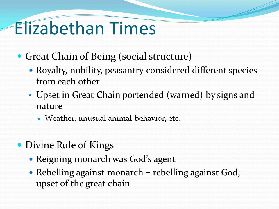 Elizabethan Times Great Chain of Being (social structure) Royalty, nobility, peasantry considered different species from each other Upset in Great Chain portended (warned) by signs and nature Weather, unusual animal behavior, etc.