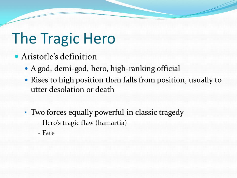 The Tragic Hero Aristotle's definition A god, demi-god, hero, high-ranking official Rises to high position then falls from position, usually to utter desolation or death Two forces equally powerful in classic tragedy - Hero's tragic flaw (hamartia) - Fate