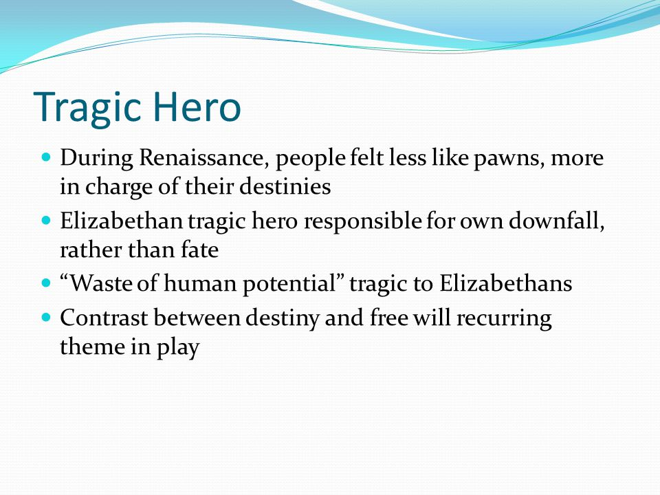 Tragic Hero During Renaissance, people felt less like pawns, more in charge of their destinies Elizabethan tragic hero responsible for own downfall, rather than fate Waste of human potential tragic to Elizabethans Contrast between destiny and free will recurring theme in play