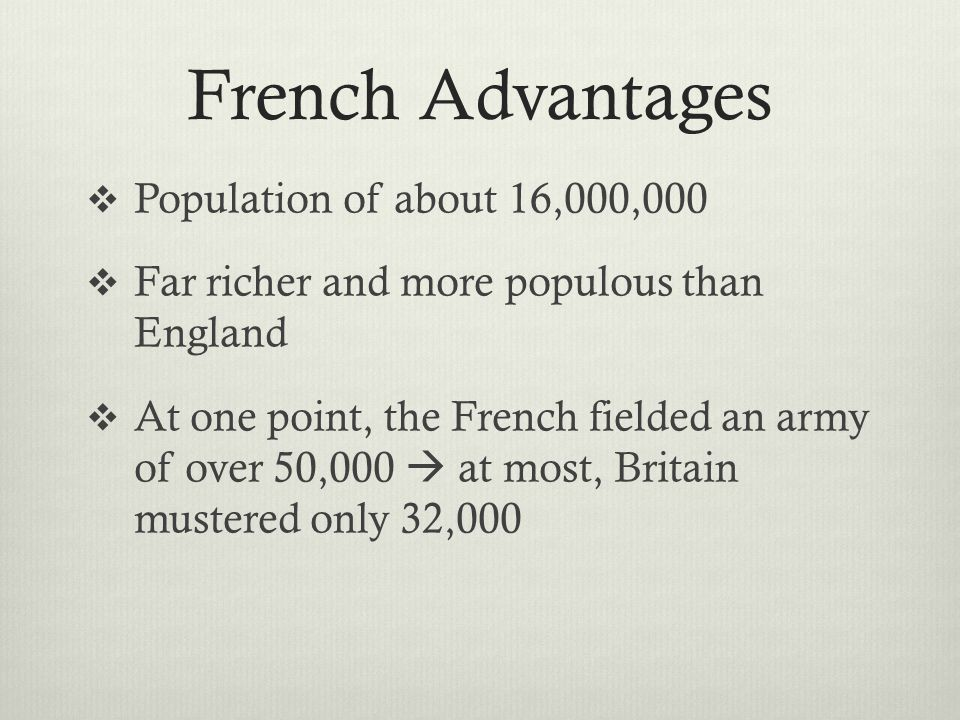 French Advantages  Population of about 16,000,000  Far richer and more populous than England  At one point, the French fielded an army of over 50,0
