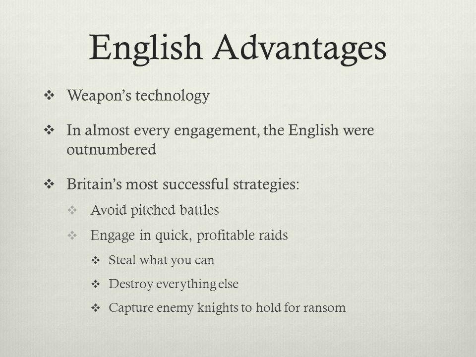 English Advantages  Weapon's technology  In almost every engagement, the English were outnumbered  Britain's most successful strategies:  Avoid pi