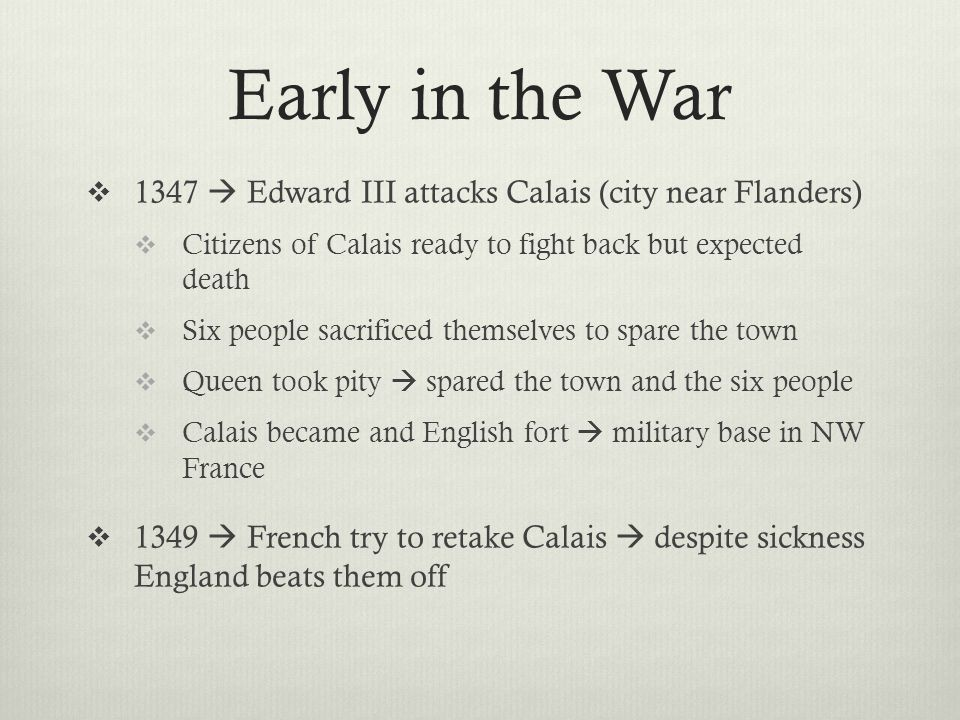 Early in the War  1347  Edward III attacks Calais (city near Flanders)  Citizens of Calais ready to fight back but expected death  Six people sacr